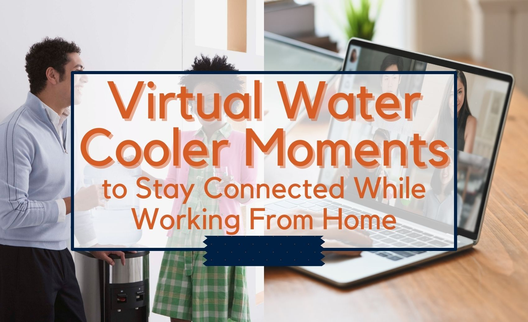 Virtual Water Cooler Moments to Stay Connected While Working From Home